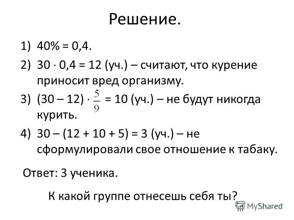 Решение. 1)40% = 0,4. 2)30 0,4 = 12 (уч.) – считают, что курение приносит вред организму. 3)(30 – 12) = 10 (уч.) – не будут никогда курить. 4)30 – (12 + 10 + 5) = 3 (уч.) – не сформулировали свое отношение к табаку. Ответ: 3 ученика. К какой группе о