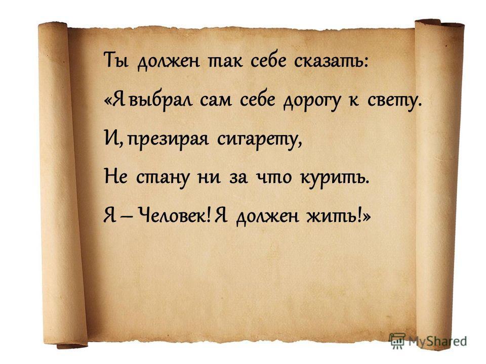 Ты должен так себе сказать: «Я выбрал сам себе дорогу к свету. И, презирая сигарету, Не стану ни за что курить. Я – Человек! Я должен жить!»