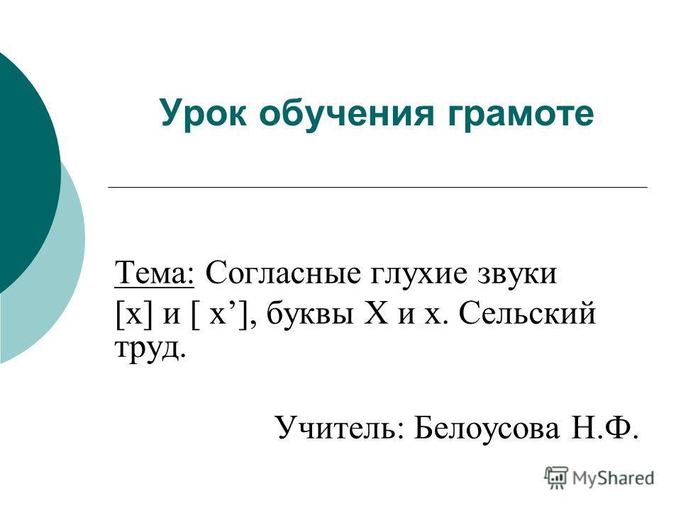 Урок обучения грамоте Тема: Согласные глухие звуки [х] и [ х], буквы Х и х. Сельский труд. Учитель: Белоусова Н.Ф.