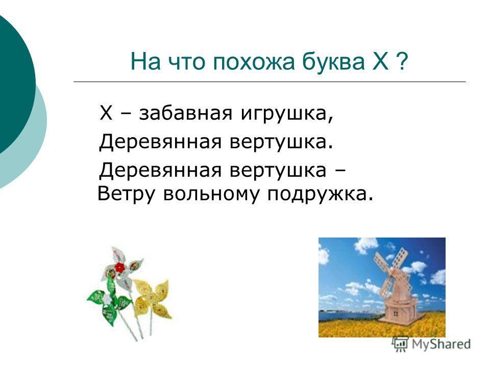 На что похожа буква Х ? Х – забавная игрушка, Деревянная вертушка. Деревянная вертушка – Ветру вольному подружка.