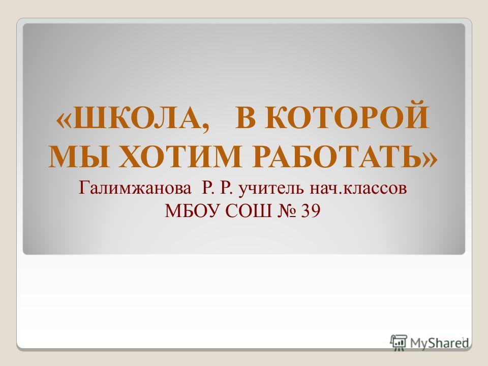 «ШКОЛА, В КОТОРОЙ МЫ ХОТИМ РАБОТАТЬ» Галимжанова Р. Р. учитель нач.классов МБОУ СОШ 39 1