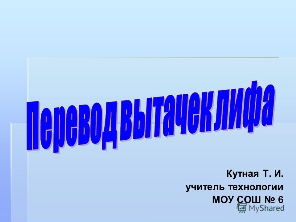 Кутная Т. И. учитель технологии МОУ СОШ 6