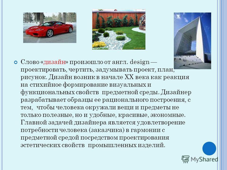 Слово «дизайн» произошло от англ. design проектировать, чертить, задумывать проект, план, рисунок. Дизайн возник в начале XX века как реакция на стихийное формирование визуальных и функциональных свойств предметной среды. Дизайнер разрабатывает образ