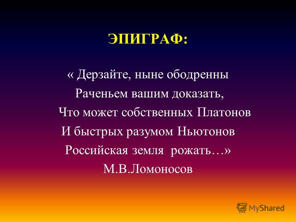 ЭПИГРАФ: « Дерзайте, ныне ободренны Раченьем вашим доказать, Что может собственных Платонов И быстрых разумом Ньютонов Российская земля рожать…» М.В.Ломоносов