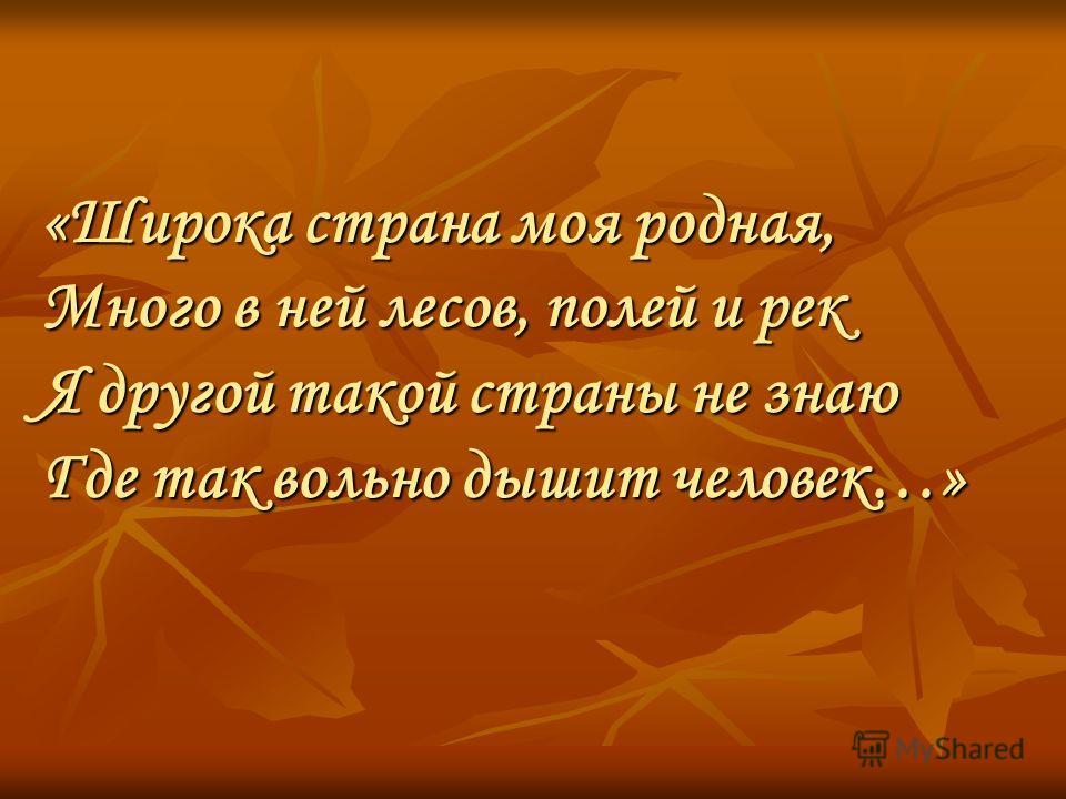 «Широка страна моя родная, Много в ней лесов, полей и рек Я другой такой страны не знаю Где так вольно дышит человек…»