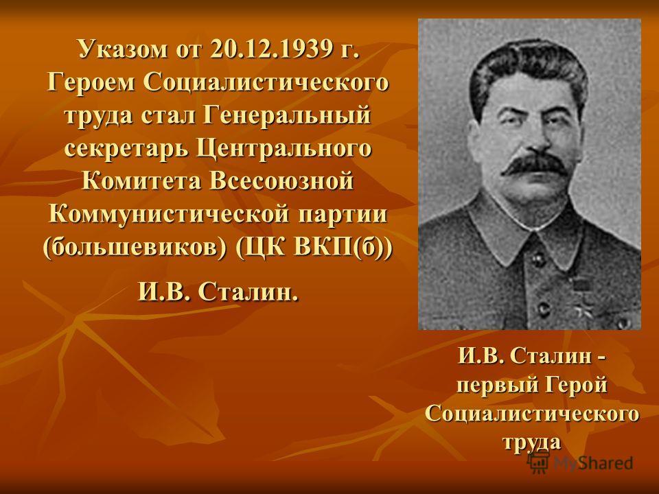 Указом от 20.12.1939 г. Героем Социалистического труда стал Генеральный секретарь Центрального Комитета Всесоюзной Коммунистической партии (большевиков) (ЦК ВКП(б)) И.В. Сталин. И.В. Сталин - первый Герой Социалистического труда