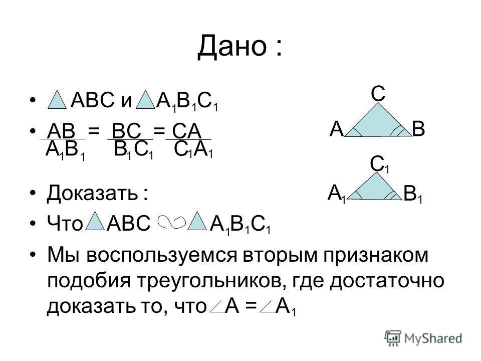 Дано : ABC и A B C AB = BC = CA Доказать : Что ABC A B C Мы воспользуемся вторым признаком подобия треугольников, где достаточно доказать то, что A = A A B B C C A 1 1 1 1 1 11 1 A C B 1 1 1 11 A B C 1 1 1