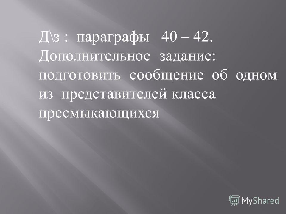 Д\з : параграфы 40 – 42. Дополнительное задание: подготовить сообщение об одном из представителей класса пресмыкающихся
