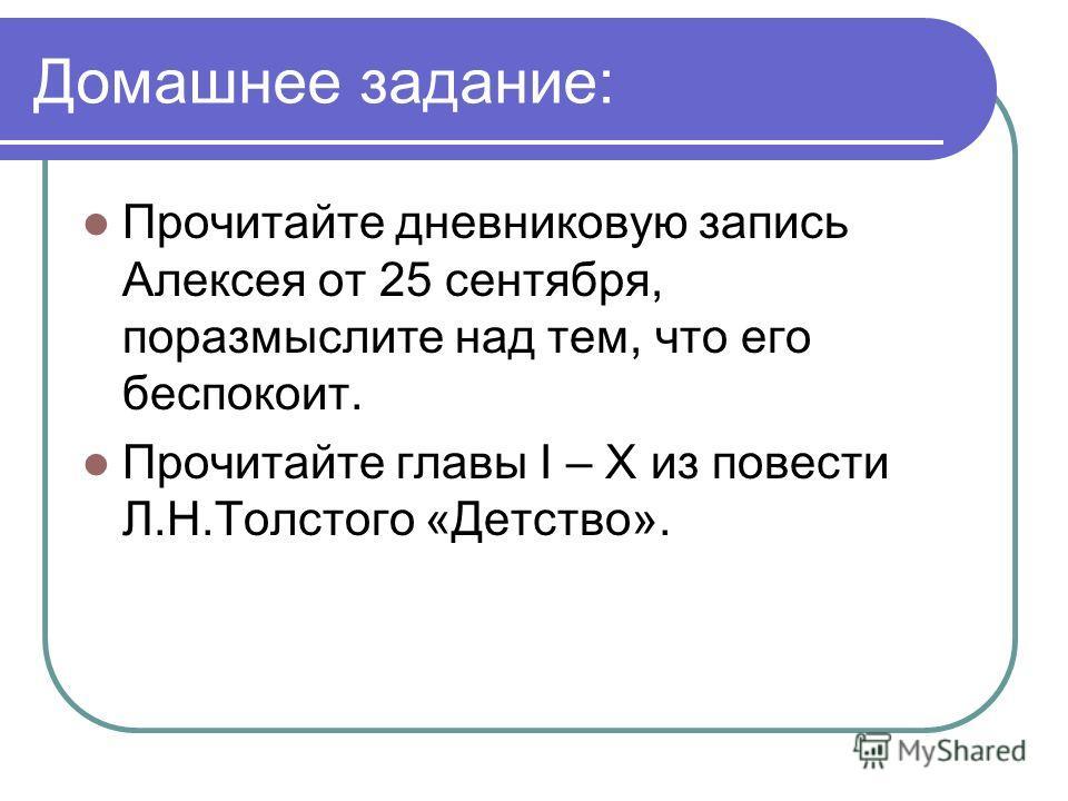 Домашнее задание: Прочитайте дневниковую запись Алексея от 25 сентября, поразмыслите над тем, что его беспокоит. Прочитайте главы I – X из повести Л.Н.Толстого «Детство».