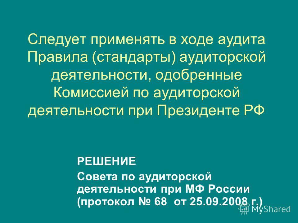 Следует применять в ходе аудита Правила (стандарты) аудиторской деятельности, одобренные Комиссией по аудиторской деятельности при Президенте РФ РЕШЕНИЕ Совета по аудиторской деятельности при МФ России (протокол 68 от 25.09.2008 г.)