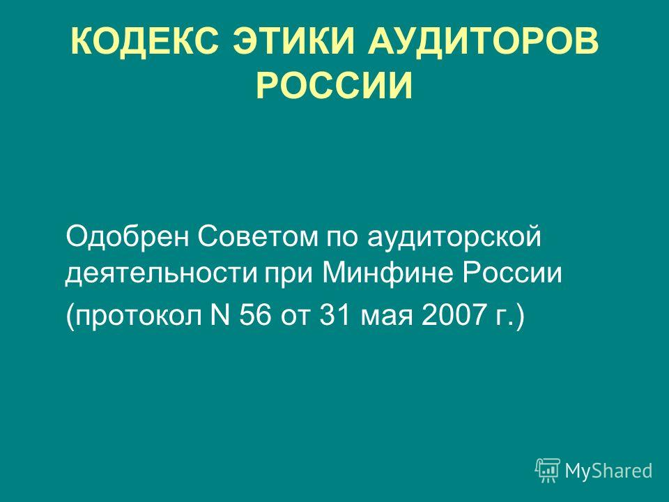 КОДЕКС ЭТИКИ АУДИТОРОВ РОССИИ Одобрен Советом по аудиторской деятельности при Минфине России (протокол N 56 от 31 мая 2007 г.)
