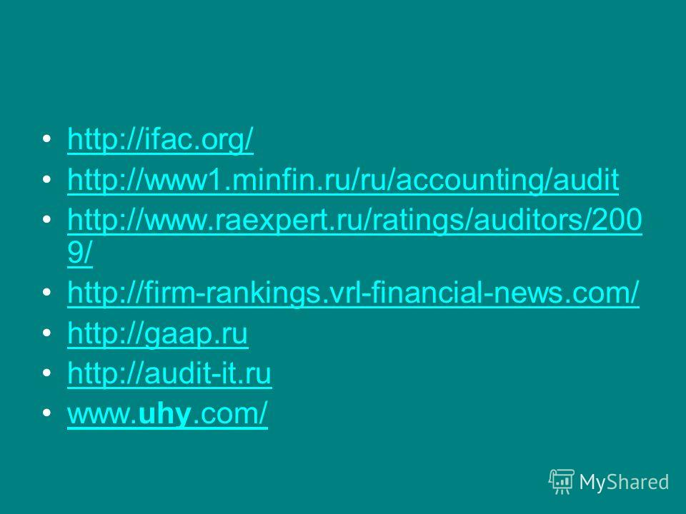 http://ifac.org/ http://www1.minfin.ru/ru/accounting/audit http://www.raexpert.ru/ratings/auditors/200 9/http://www.raexpert.ru/ratings/auditors/200 9/ http://firm-rankings.vrl-financial-news.com/ http://gaap.ru http://audit-it.ru www.uhy.com/www.uhy
