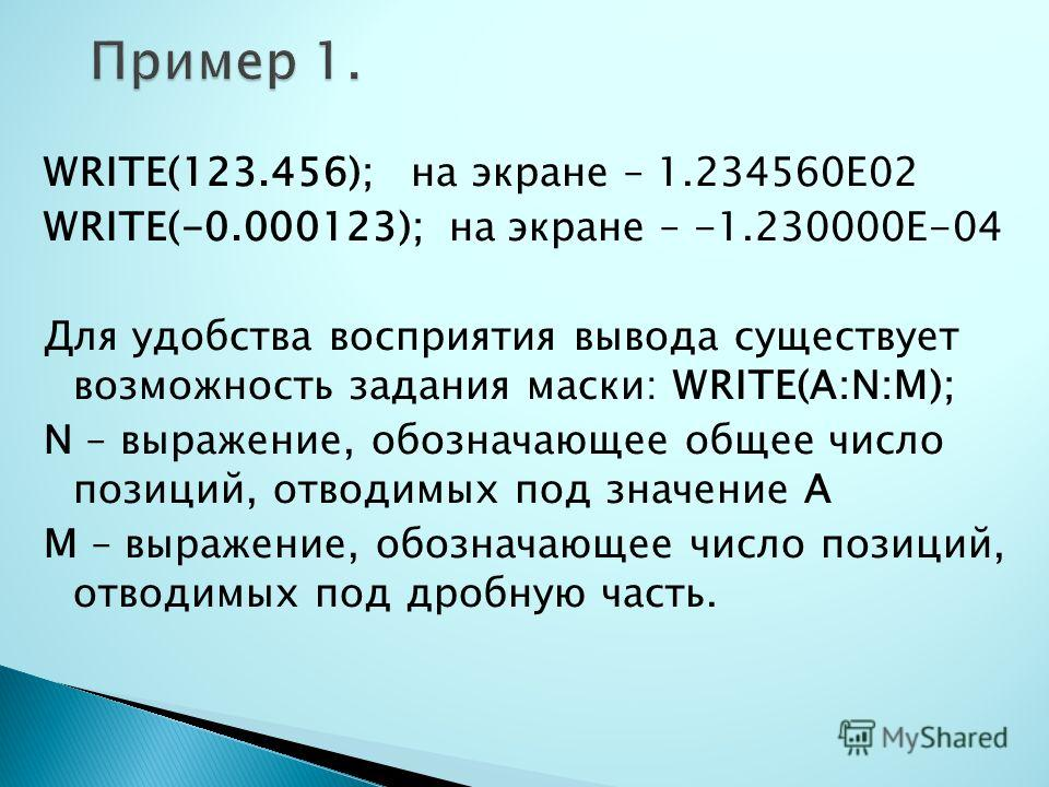 WRITE(123.456); на экране – 1.234560Е02 WRITE(-0.000123); на экране – -1.230000Е-04 Для удобства восприятия вывода существует возможность задания маски: WRITE(A:N:M); N – выражение, обозначающее общее число позиций, отводимых под значение А M – выраж