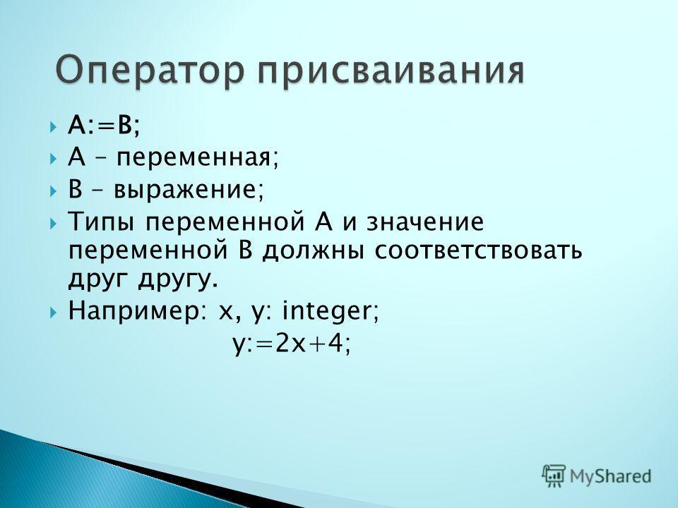 А:=В; А – переменная; В – выражение; Типы переменной А и значение переменной В должны соответствовать друг другу. Например: x, y: integer; y:=2x+4;