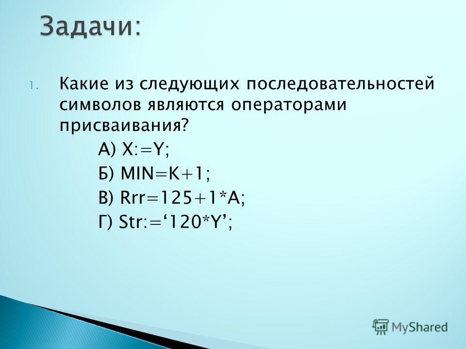 1. Какие из следующих последовательностей символов являются операторами присваивания? А) X:=Y; Б) MIN=K+1; В) Rrr=125+1*A; Г) Str:=120*Y;