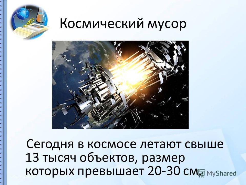 Космический мусор Сегодня в космосе летают свыше 13 тысяч объектов, размер которых превышает 20-30 см.