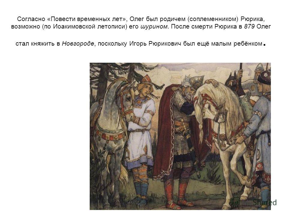 Согласно «Повести временных лет», Олег был родичем (соплеменником) Рюрика, возможно (по Иоакимовской летописи) его шурином. После смерти Рюрика в 879 Олег стал княжить в Новгороде, поскольку Игорь Рюрикович был ещё малым ребёнком.