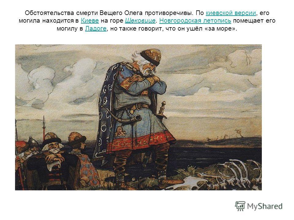 Обстоятельства смерти Вещего Олега противоречивы. По киевской версии, его могила находится в Киеве на горе Щековице. Новгородская летопись помещает его могилу в Ладоге, но также говорит, что он ушёл «за море».киевской версииКиевеЩековицеНовгородская