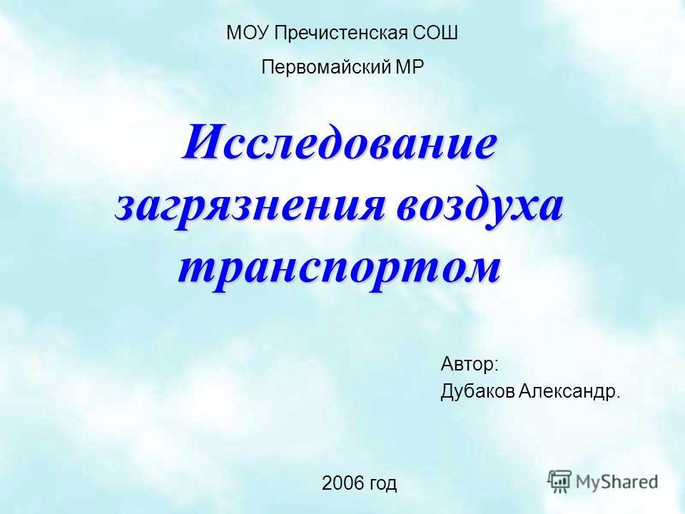 Исследование загрязнения воздуха транспортом Автор: Дубаков Александр. МОУ Пречистенская СОШ Первомайский МР 2006 год