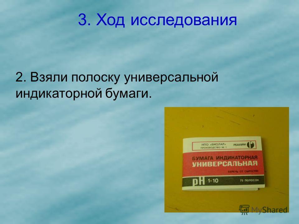 3. Ход исследования 2. Взяли полоску универсальной индикаторной бумаги.