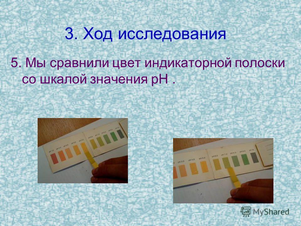 3. Ход исследования 5. Мы сравнили цвет индикаторной полоски со шкалой значения рН.