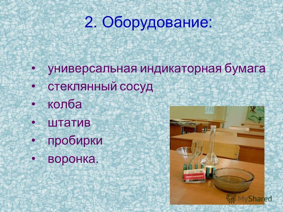 2. Оборудование: универсальная индикаторная бумага стеклянный сосуд колба штатив пробирки воронка.