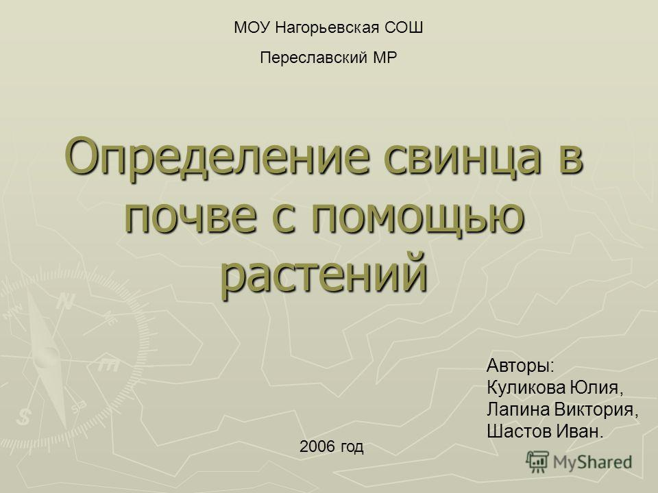 Определение свинца в почве с помощью растений МОУ Нагорьевская СОШ Переславский МР 2006 год Авторы: Куликова Юлия, Лапина Виктория, Шастов Иван.