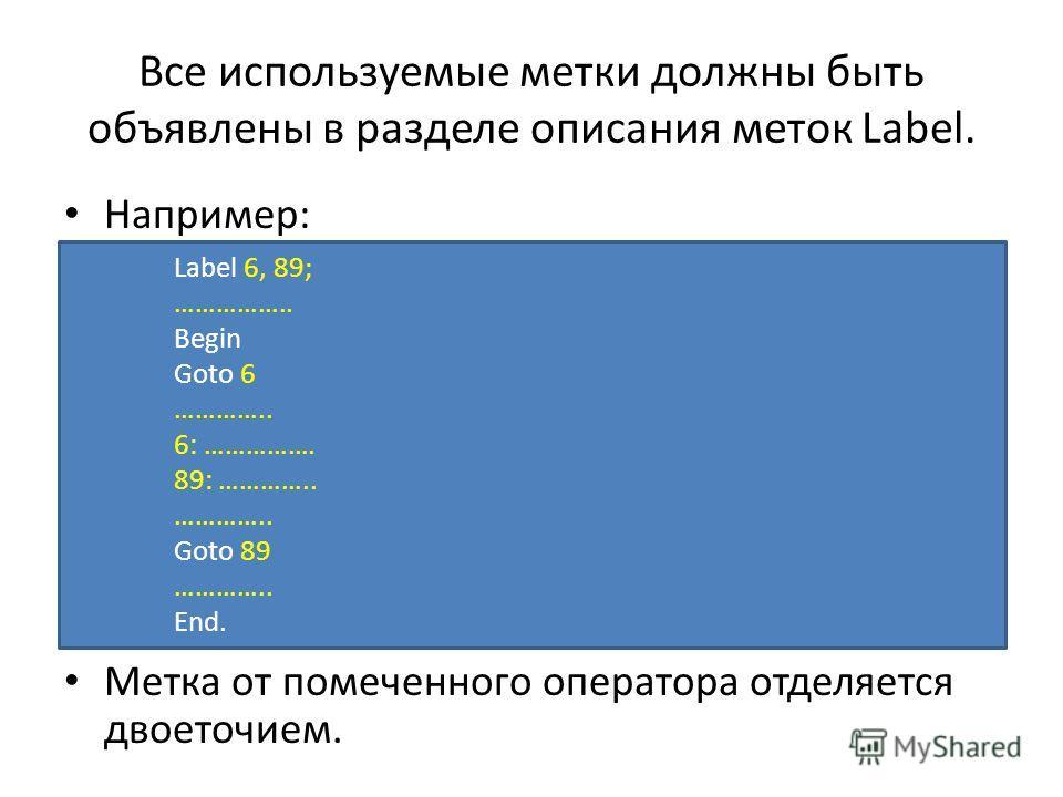 Все используемые метки должны быть объявлены в разделе описания меток Label. Например: Метка от помеченного оператора отделяется двоеточием. Label 6, 89; …………….. Begin Goto 6 ………….. 6: ……………. 89: ………….. ………….. Goto 89 ………….. End.