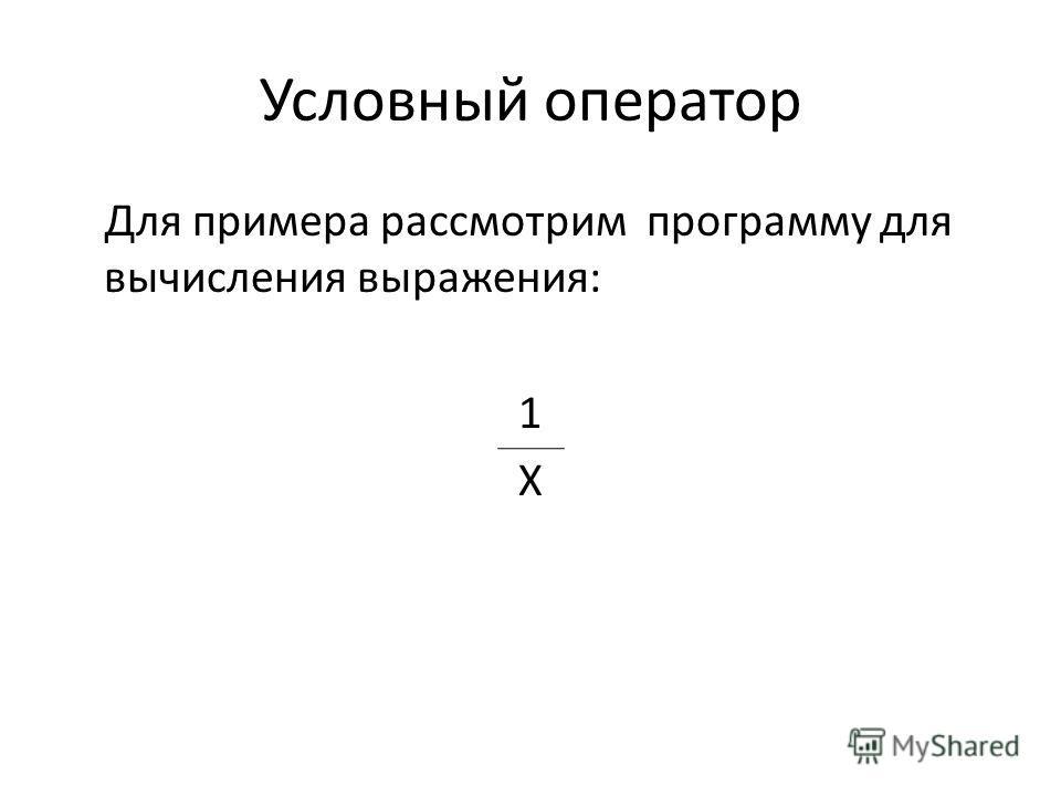 Условный оператор Для примера рассмотрим программу для вычисления выражения: 1 Х