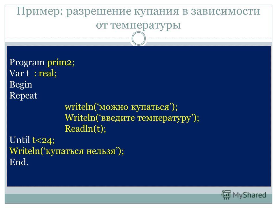 Пример: разрешение купания в зависимости от температуры Program prim2; Var t : real; Begin Repeat writeln(можно купаться); Writeln(введите температуру); Readln(t); Until t