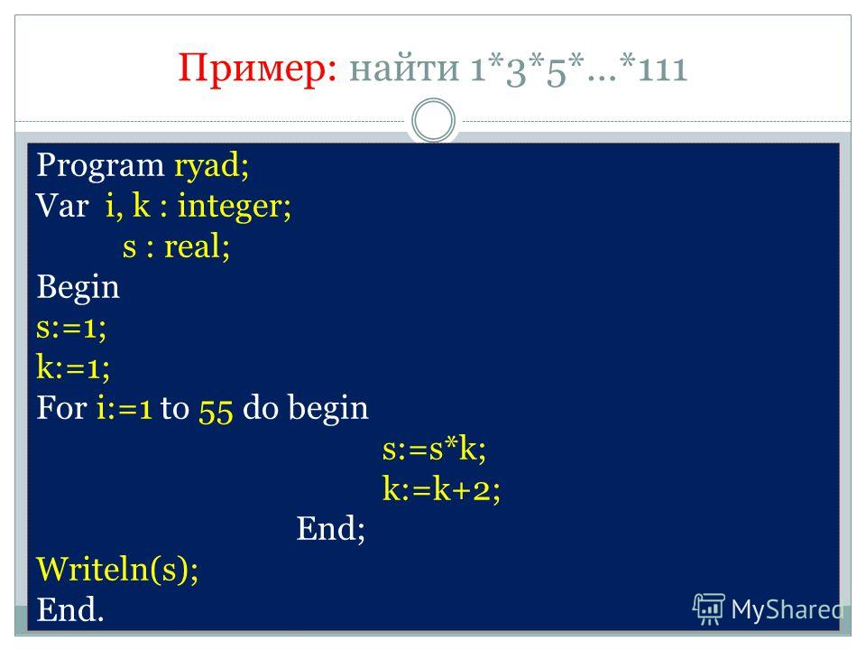 Пример: найти 1*3*5*…*111 Program ryad; Var i, k : integer; s : real; Begin s:=1; k:=1; For i:=1 to 55 do begin s:=s*k; k:=k+2; End; Writeln(s); End.