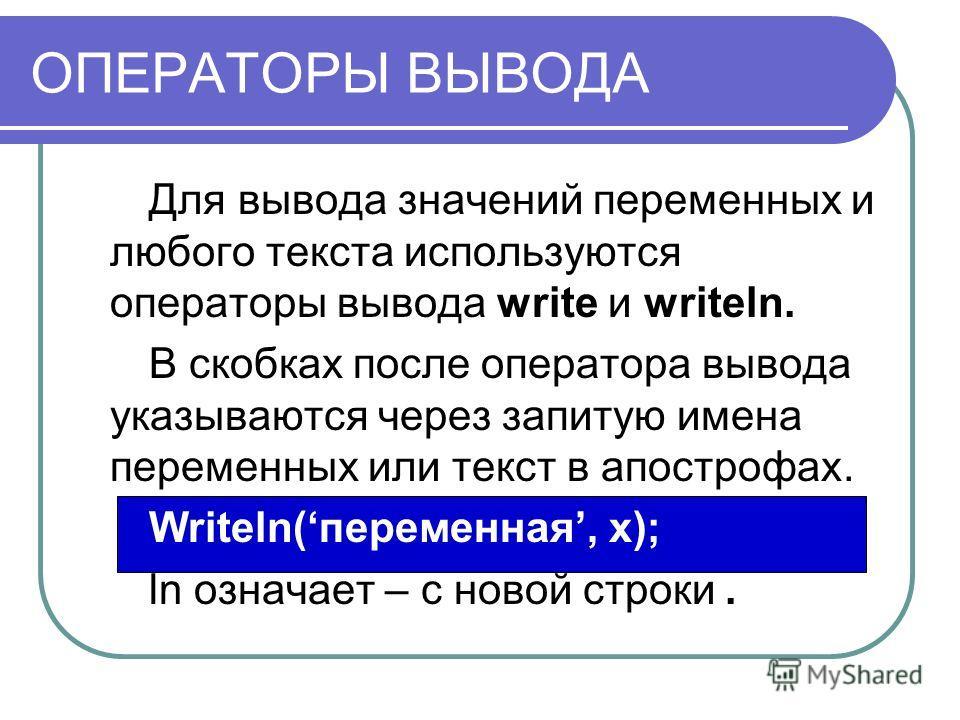 ОПЕРАТОРЫ ВЫВОДА Для вывода значений переменных и любого текста используются операторы вывода write и writeln. В скобках после оператора вывода указываются через запитую имена переменных или текст в апострофах. Writeln(переменная, x); ln означает – с