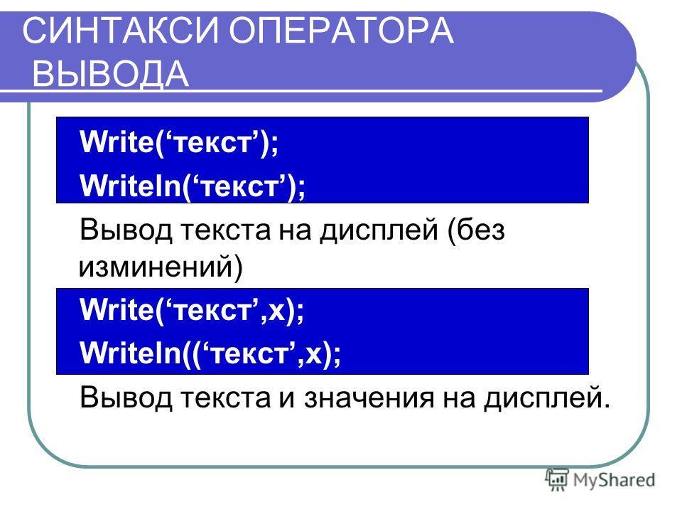 СИНТАКСИ ОПЕРАТОРА ВЫВОДА Write(текст); Writeln(текст); Вывод текста на дисплей (без изминений) Write(текст,x); Writeln((текст,x); Вывод текста и значения на дисплей.
