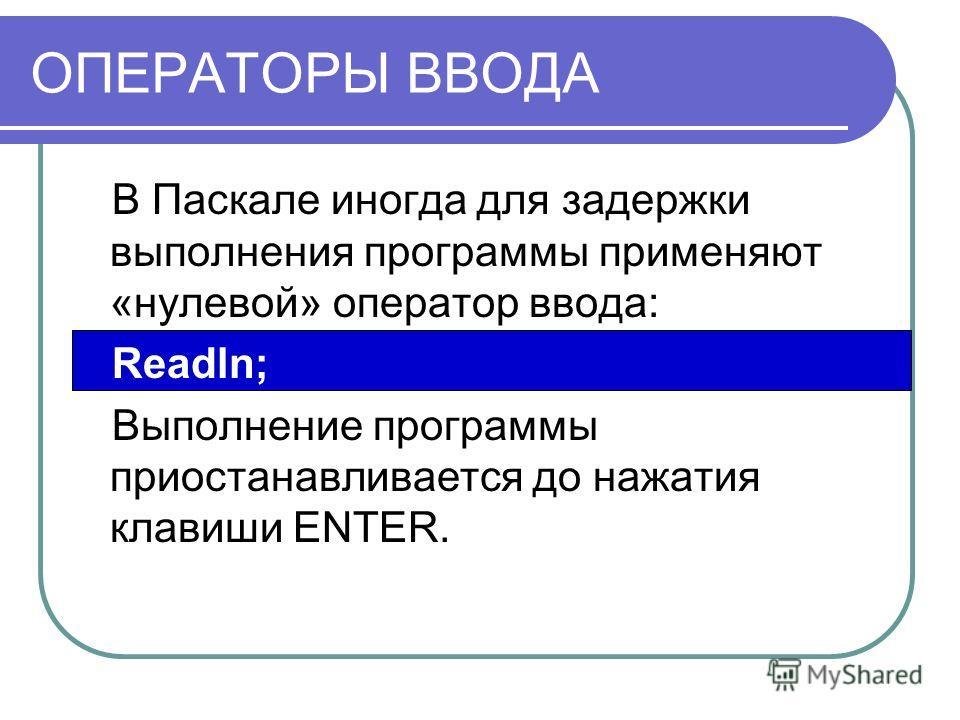 ОПЕРАТОРЫ ВВОДА В Паскале иногда для задержки выполнения программы применяют «нулевой» оператор ввода: Readln; Выполнение программы приостанавливается до нажатия клавиши ENTER.