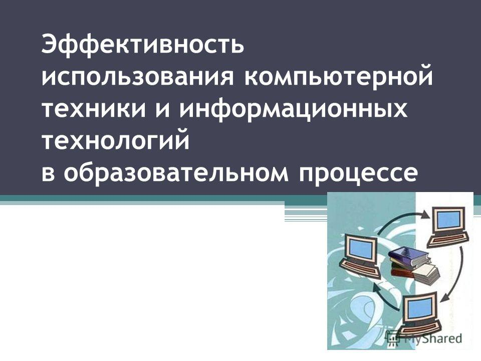 Эффективность использования компьютерной техники и информационных технологий в образовательном процессе