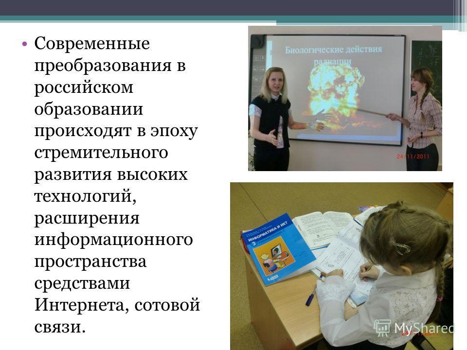 Современные преобразования в российском образовании происходят в эпоху стремительного развития высоких технологий, расширения информационного пространства средствами Интернета, сотовой связи.