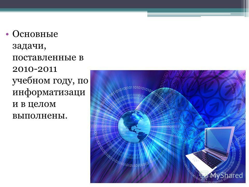 Основные задачи, поставленные в 2010-2011 учебном году, по информатизаци и в целом выполнены.
