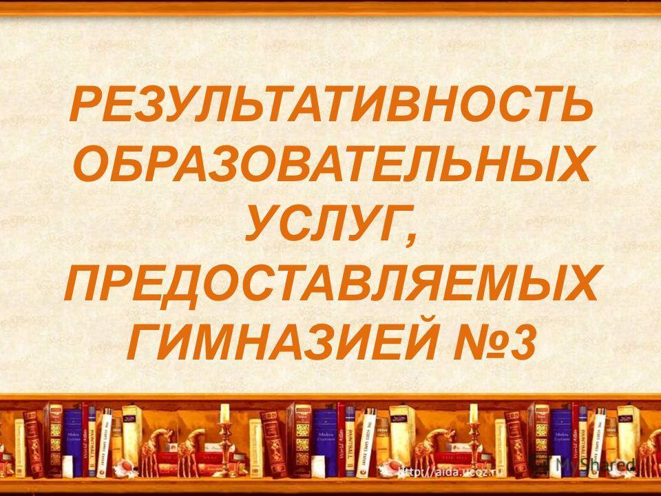 РЕЗУЛЬТАТИВНОСТЬ ОБРАЗОВАТЕЛЬНЫХ УСЛУГ, ПРЕДОСТАВЛЯЕМЫХ ГИМНАЗИЕЙ 3