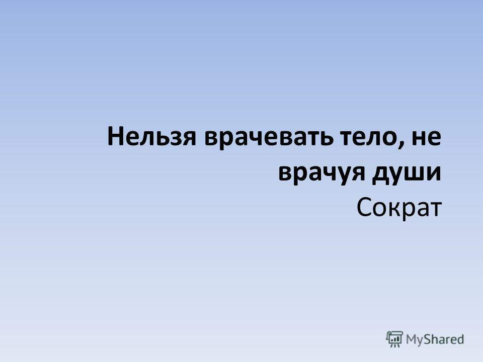 Нельзя врачевать тело, не врачуя души Сократ