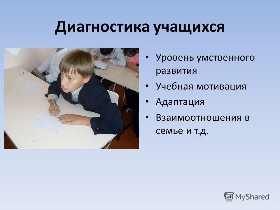 Диагностика учащихся Уровень умственного развития Учебная мотивация Адаптация Взаимоотношения в семье и т.д.