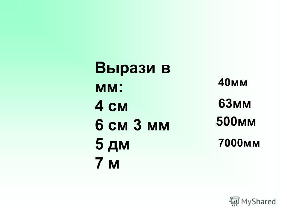 Вырази в мм: 4 см 6 см 3 мм 5 дм 7 м 40мм 63мм 500мм 7000мм