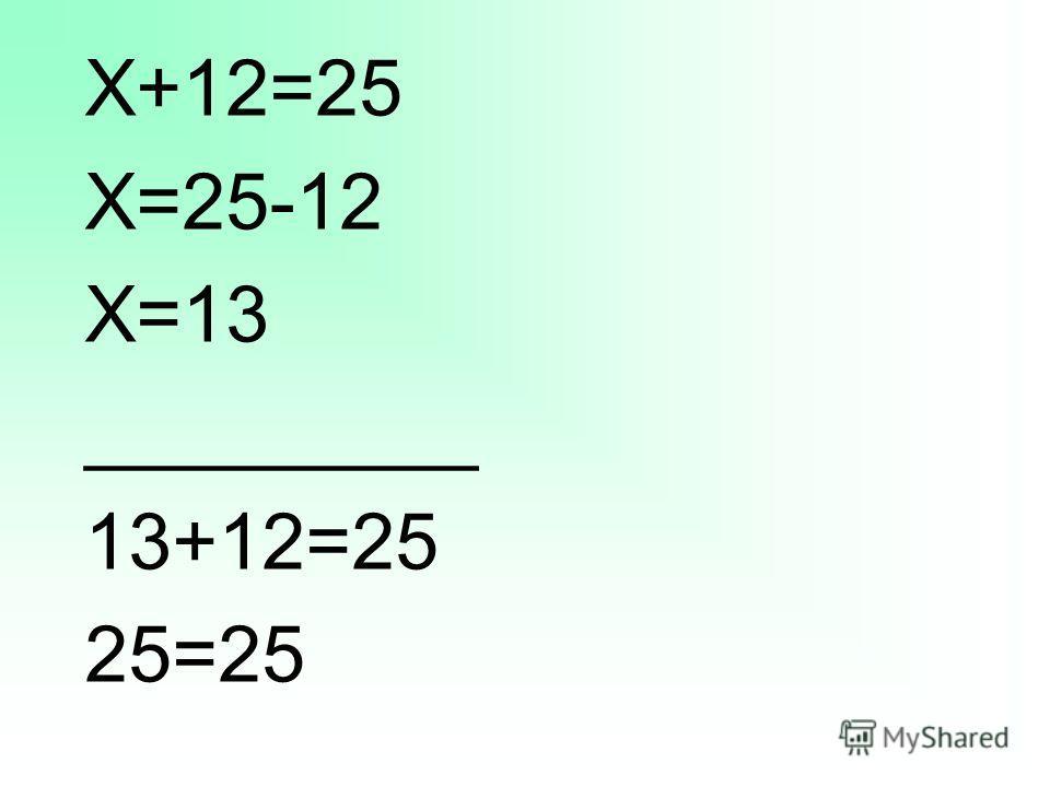 Х+12=25 Х=25-12 Х=13 _________ 13+12=25 25=25