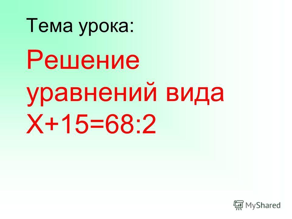 Тема урока: Решение уравнений вида Х+15=68:2