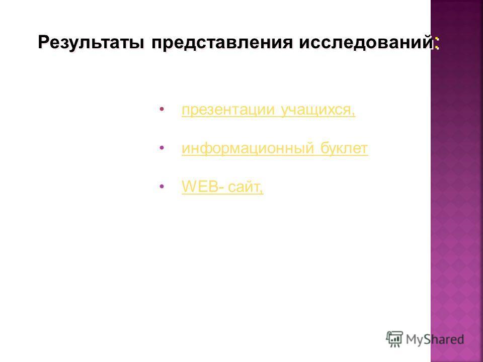 Результаты представления исследований : презентации учащихся, информационный буклет WEB- сайт,WEB- сайт,