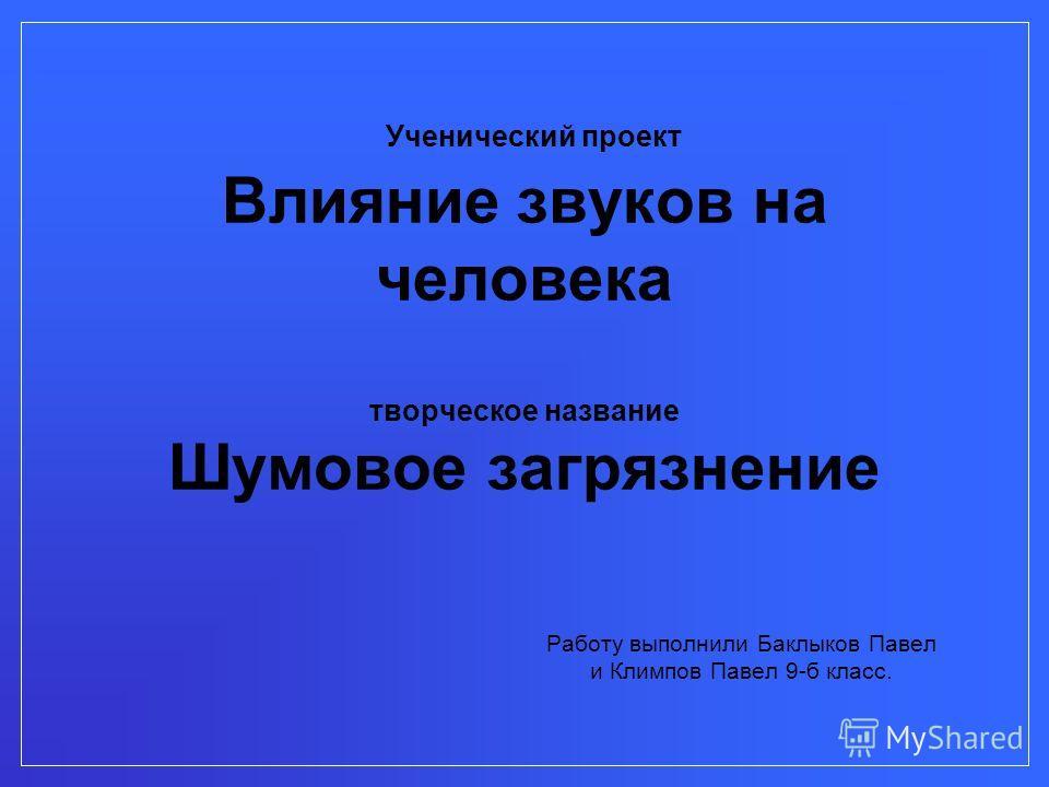 Работу выполнили Баклыков Павел и Климпов Павел 9-б класс. Ученический проект Влияние звуков на человека творческое название Шумовое загрязнение