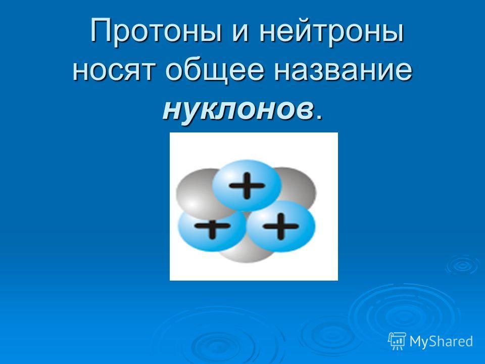 Протоны и нейтроны носят общее название нуклонов. Протоны и нейтроны носят общее название нуклонов.