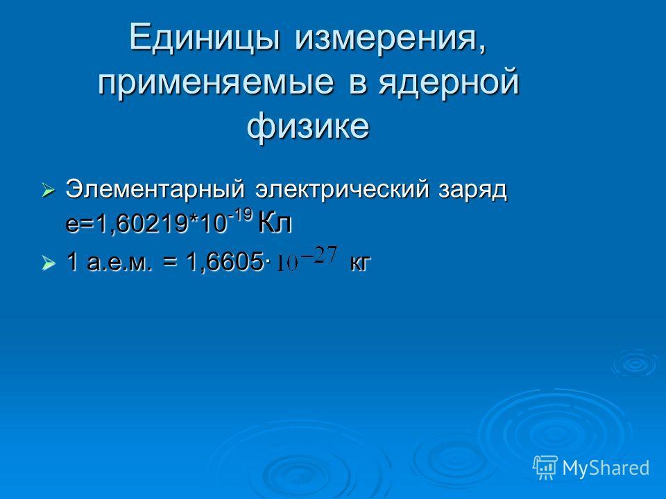 Единицы измерения, применяемые в ядерной физике Элементарный электрический заряд е=1,60219*10 -19 Кл Элементарный электрический заряд е=1,60219*10 -19 Кл 1 а.е.м. = 1,6605· кг 1 а.е.м. = 1,6605· кг