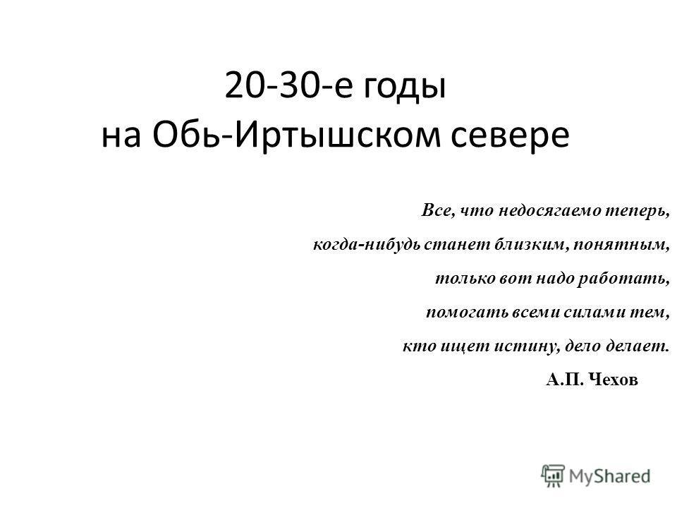 20-30-е годы на Обь-Иртышском севере Все, что недосягаемо теперь, когда-нибудь станет близким, понятным, только вот надо работать, помогать всеми силами тем, кто ищет истину, дело делает. А.П. Чехов