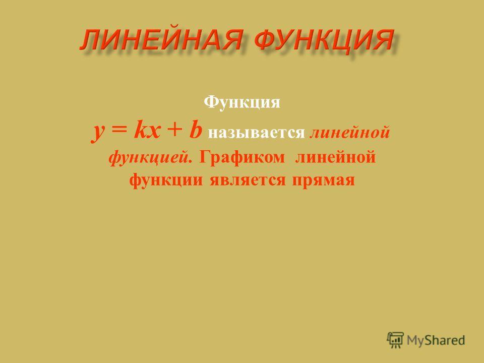Функция y = kx + b называется линейной функцией. Графиком линейной функции является прямая
