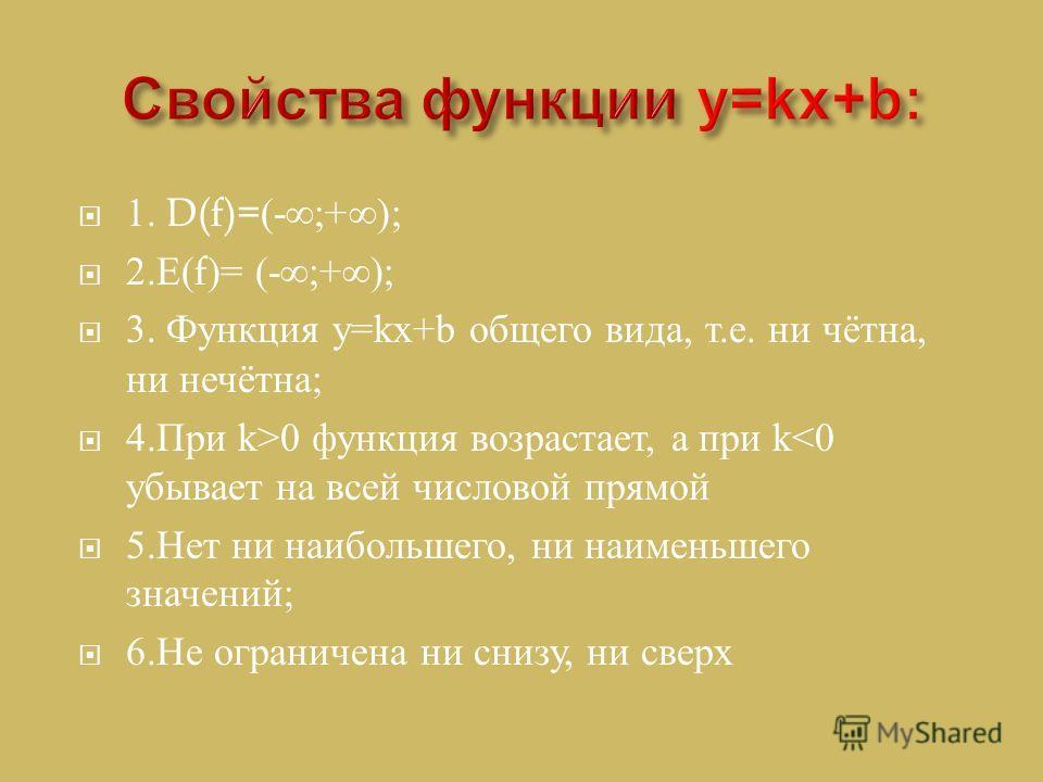 1. D(f)=(-;+); 2. Е (f)= (-;+); 3. Функция y=kx+b общего вида, т. е. ни чётна, ни нечётна ; 4. При k>0 функция возрастает, а при k
